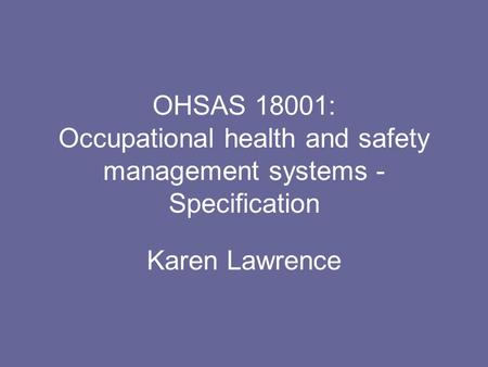OHSAS 18001: Occupational health and safety management systems - Specification Karen Lawrence.