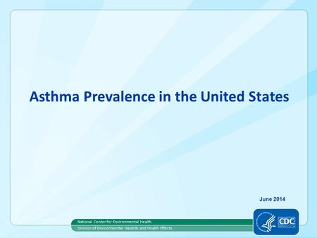 Asthma Prevalence in the United States National Center for Environmental Health Division of Environmental Hazards and Health Effects June 2014.