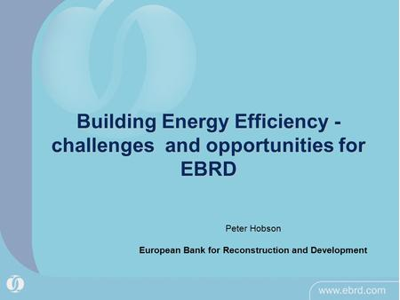 Building Energy Efficiency - challenges and opportunities for EBRD Peter Hobson European Bank for Reconstruction and Development.