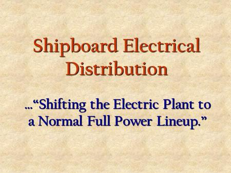 "Shipboard Electrical Distribution …""Shifting the Electric Plant to a Normal Full Power Lineup."""
