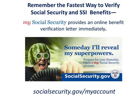 Remember the Fastest Way to Verify Social Security and SSI Benefits— my Social Security provides an online benefit verification letter immediately. socialsecurity.gov/myaccount.