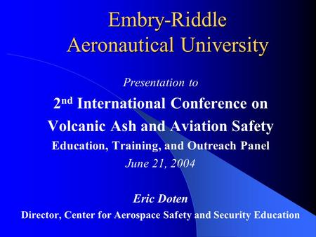 Embry-Riddle Aeronautical University Presentation to 2 nd International Conference on Volcanic Ash and Aviation Safety Education, Training, and Outreach.
