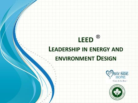 LEED L EADERSHIP IN ENERGY AND ENVIRONMENT D ESIGN.