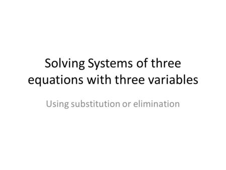 Solving Systems of three equations with three variables Using substitution or elimination.