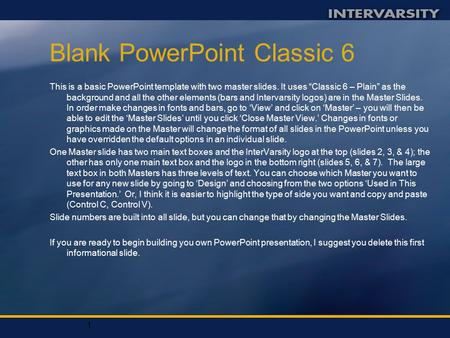 "1 Blank PowerPoint Classic 6 This is a basic PowerPoint template with two master slides. It uses ""Classic 6 – Plain"" as the background and all the other."