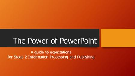 The Power of PowerPoint A guide to expectations for Stage 2 Information Processing and Publishing.