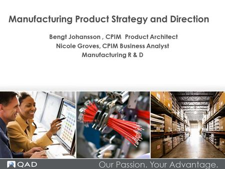Manufacturing <strong>Product</strong> Strategy and Direction Bengt Johansson, CPIM <strong>Product</strong> Architect Nicole Groves, CPIM Business Analyst Manufacturing R & D.