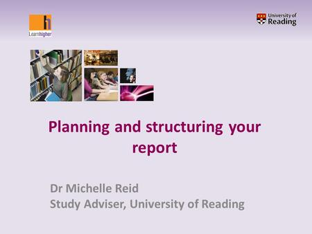 Planning and structuring your report Dr Michelle Reid Study Adviser, University of Reading.