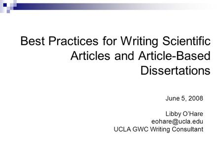 Best Practices for Writing Scientific Articles and Article-Based Dissertations June 5, 2008 Libby O'Hare UCLA GWC Writing Consultant.