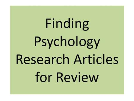 "Finding Psychology Research Articles for Review. The research article must also come from a ""scholarly journal."" Scholarly (or peer-reviewed) journals."