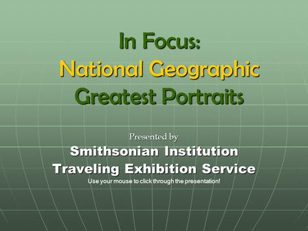 In Focus: National Geographic Greatest Portraits Presented by Smithsonian Institution Traveling Exhibition Service Use your mouse to click through the.