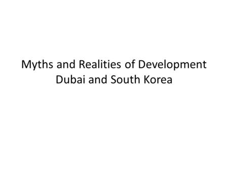 Myths and Realities <strong>of</strong> Development Dubai and South Korea.