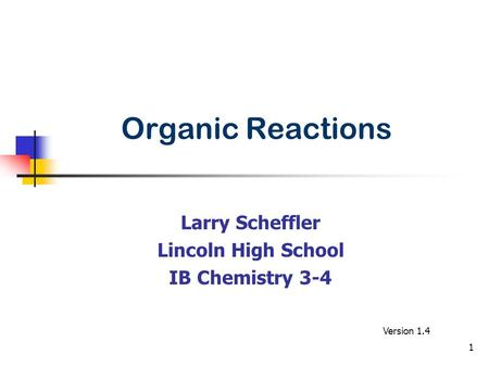 Organic Reactions Larry Scheffler Lincoln High School IB Chemistry 3-4 Version 1.4 1.