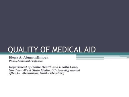 QUALITY OF MEDICAL AID Elena A. Abumuslimova Ph.D., Assistant Professor Department of Public Health and Health Care, Northern-West State Medical University.