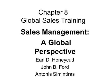 Chapter 8 Global Sales Training Sales Management: A Global Perspective Earl D. Honeycutt John B. Ford Antonis Simintiras.