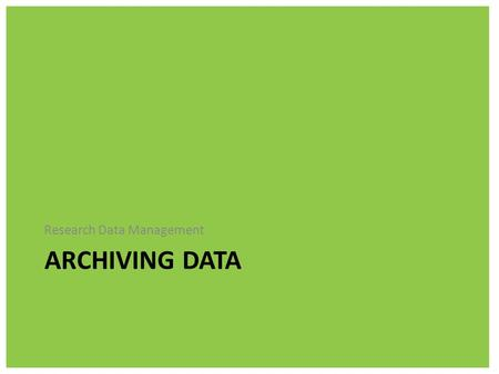 ARCHIVING DATA Research Data Management. Archive - a place where public records or other historical documents are kept. An extensive record or collection.