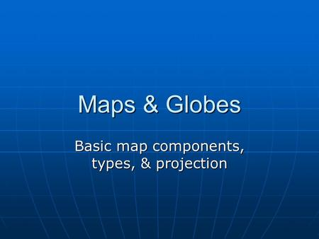 Maps & Globes Basic map components, types, & projection.