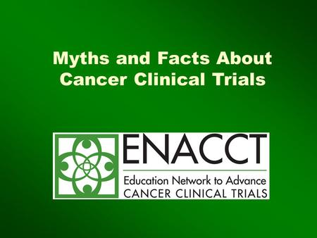 "Myths and Facts About Cancer Clinical Trials. Copyright ENACCT, 2007 It's a treatment of ""last resort!"" They treat you like a ""guinea pig "" No one benefits."