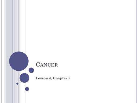 C ANCER Lesson 4, Chapter 2. W HAT IS C ANCER ? Cancer is a disease in which cells grow and divide uncontrollably, damaging the parts of the body around.