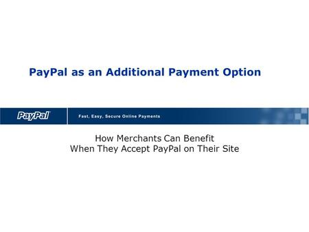 PayPal as an Additional Payment Option How Merchants Can Benefit When They Accept PayPal on Their Site.
