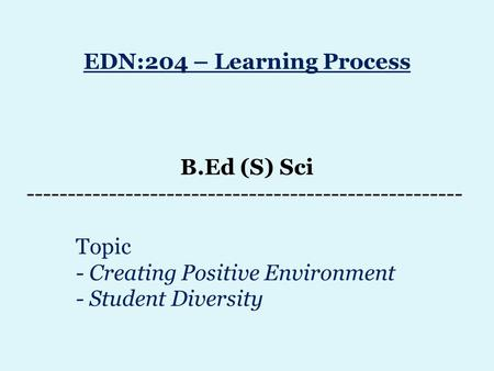 EDN:204 – Learning Process B.Ed (S) Sci ----------------------------------------------------- Topic - Creating Positive Environment - Student Diversity.