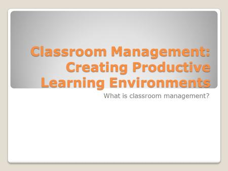 Classroom Management: Creating Productive Learning Environments What is classroom management?