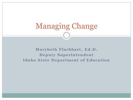 Marybeth Flachbart, Ed.D. Deputy Superintendent Idaho State Department of Education Managing Change.