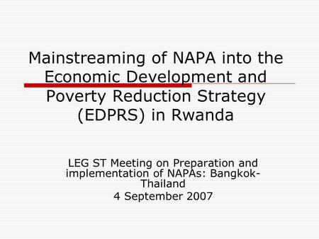 Mainstreaming of NAPA into the Economic Development and Poverty Reduction Strategy (EDPRS) in Rwanda LEG ST Meeting on Preparation and implementation of.
