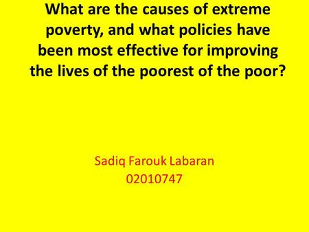 What are the causes of extreme poverty, and what policies have been most effective for improving the lives of the poorest of the poor? Sadiq Farouk Labaran.