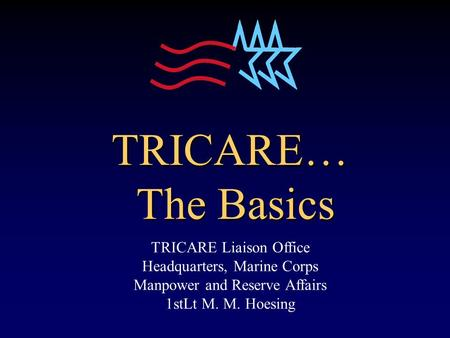 TRICARE… The Basics TRICARE Liaison Office Headquarters, Marine Corps Manpower and Reserve Affairs 1stLt M. M. Hoesing.