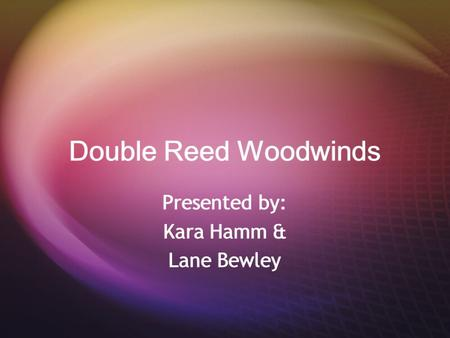 Double Reed Woodwinds Presented by: Kara Hamm & Lane Bewley Presented by: Kara Hamm & Lane Bewley.