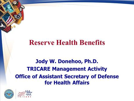 Reserve Health Benefits Jody W. Donehoo, Ph.D. TRICARE Management Activity Office of Assistant Secretary of Defense for Health Affairs.