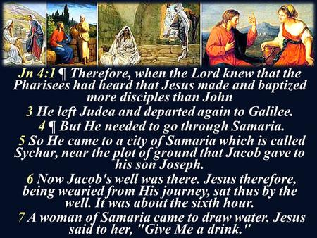 Jn 4:1 ¶ Therefore, when the Lord knew that the Pharisees had heard that Jesus made and baptized more disciples than John 3 He left Judea and departed.