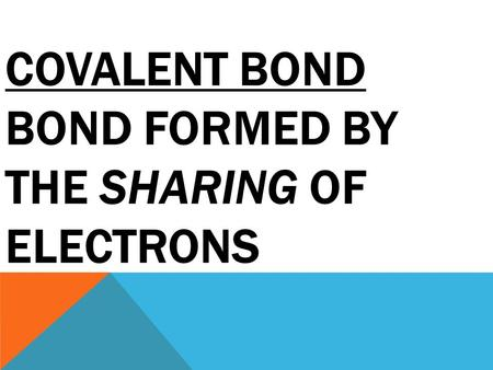 COVALENT BOND BOND FORMED BY THE SHARING OF ELECTRONS.