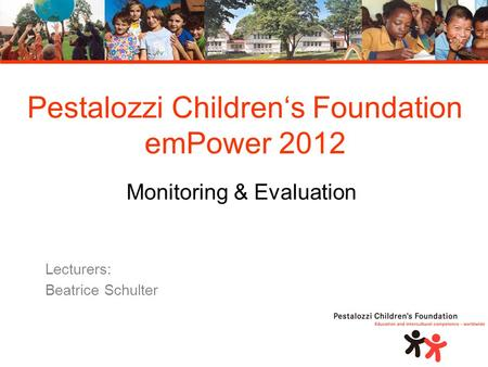 Pestalozzi Children's Foundation emPower 2012 Monitoring & Evaluation Lecturers: Beatrice Schulter.
