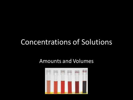 Concentrations of Solutions Amounts and Volumes. Objectives When you complete this presentation, you will be able to o Distinguish between solute, solvent,