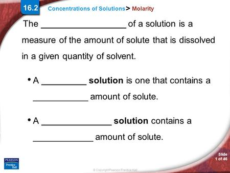 Slide 1 of 46 © Copyright Pearson Prentice Hall Concentrations of Solutions > Molarity The _________________ of a solution is a measure of the amount of.