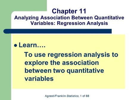 Agresti/Franklin Statistics, 1 of 88 Chapter 11 Analyzing Association Between Quantitative Variables: Regression Analysis Learn…. To use regression analysis.