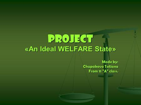 "Project «An Ideal WELFARE State» Made by: Chupakova Tatiana From 11 ""A"" class."