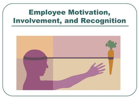 Employee Motivation, Involvement, and Recognition.