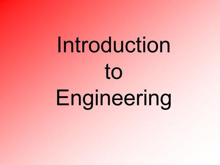 Introduction to Engineering. Engineering (defined) 1.The art of applying scientific and mathematical principles, experience, judgment, and common sense.