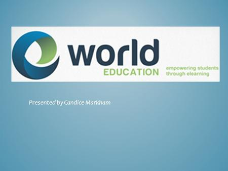 Presented by Candice Markham. A World of eLearning. World Education, LLC is the trusted leader in online learning, fully immersed each day in its mission.