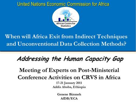 African Centre for Statistics United Nations Economic Commission for Africa When will Africa Exit from Indirect Techniques and Unconventional Data Collection.