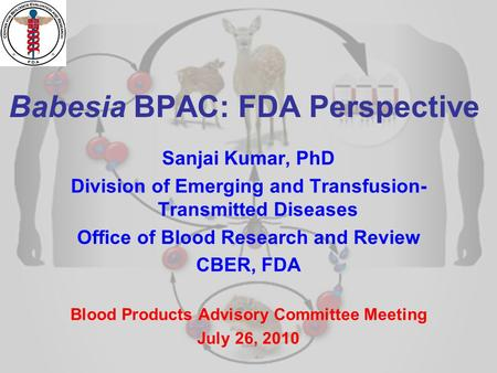 1 Babesia BPAC: FDA Perspective Sanjai Kumar, PhD Division of Emerging and Transfusion- Transmitted Diseases Office of Blood Research and Review CBER,