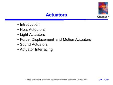 Storey: Electrical & Electronic Systems © Pearson Education Limited 2004 OHT 4.1 Actuators  Introduction  Heat Actuators  Light Actuators  Force, Displacement.