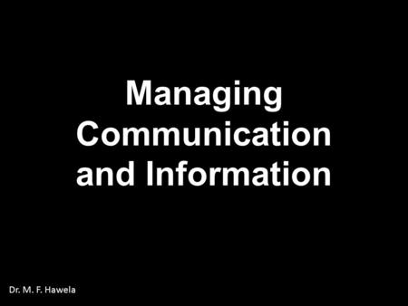 Managing Communication and Information Dr. M. F. Hawela.
