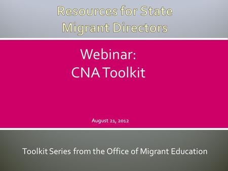 Toolkit Series from the Office of Migrant Education Webinar: CNA Toolkit August 21, 2012.