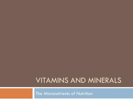 VITAMINS AND MINERALS The Micronutrients of Nutrition.