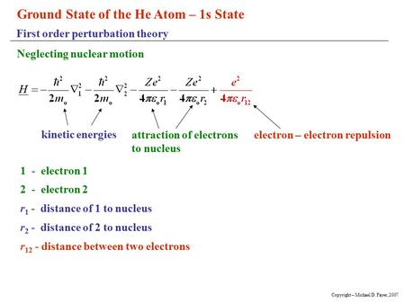Ground State of the He Atom – 1s State First order perturbation theory Neglecting nuclear motion 1 - electron 1 2 - electron 2 r 1 - distance of 1 to nucleus.