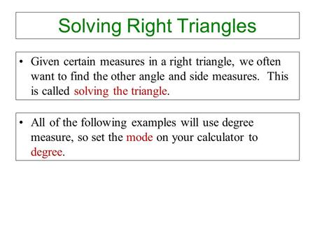 Solving Right Triangles Given certain measures in a right triangle, we often want to find the other angle and side measures. This is called solving the.